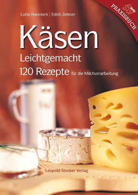 Käsen Leichtgemacht: 120 Rezepte für die Milchverarbeitung - Lotte Hanreich