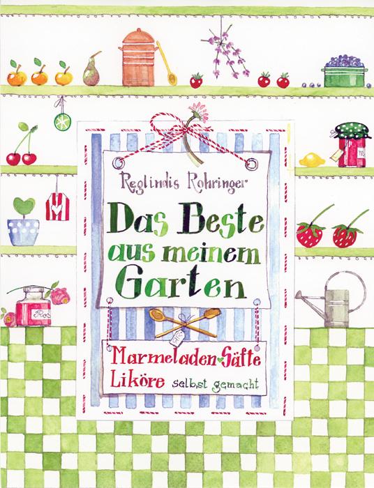 Das Beste aus meinem Garten: Marmeladen, Liköre...