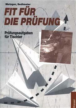 Fit für die Prüfung, Prüfungsaufgaben für Tischler - Konrad Metzger