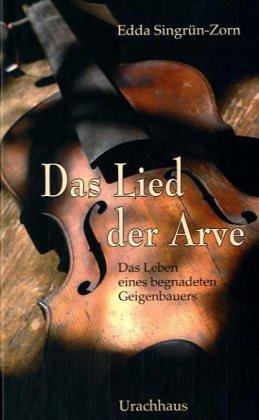 Das Lied der Arve: Das Leben eines begnadeten Geigenbauers - Edda Singrün-Zorn
