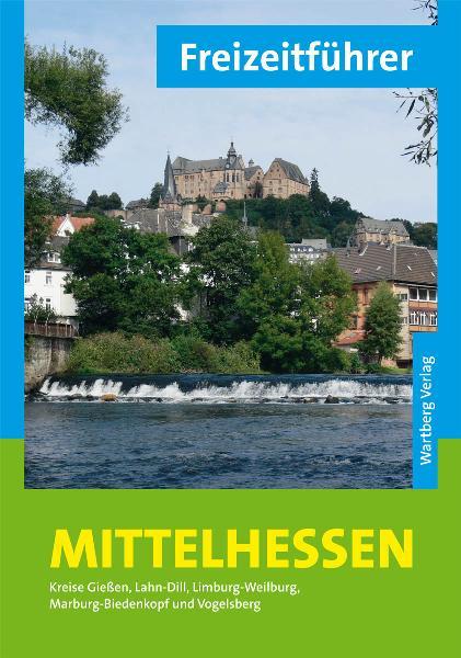 Freizeitführer Mittelhessen: Kreise Gießen, Lahn-Dill, Limburg-Weilburg, Marburg-Biedenkopf und Vogelsberg - Annerose Sieck
