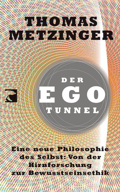 Der Ego-Tunnel: Eine neue Philosophie des Selbst: Von der Hirnforschung zur Bewusstseinsethik - Thomas Metzinger