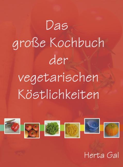 Das große Kochbuch der vegetarischen Köstlichkeiten: Vegane Rezepte, klassisch und innovativ, einfach und raffiniert, re