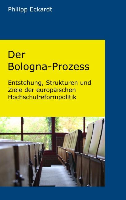 Der Bologna-Prozess. Entstehung, Strukturen und Ziele der europäischen Hochschulreformpolitik - Philipp Eckardt