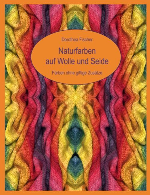 Naturfarben auf Wolle und Seide: Färben ohne giftige Zusätze - Dorothea Fischer