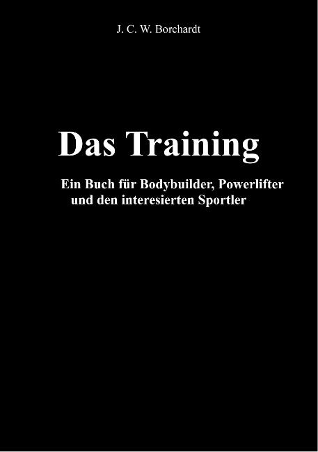 Das Training: Ein Buch für Bodybuilder, Powerlifter und den interesierten Sportler - J. C. W. Borchardt