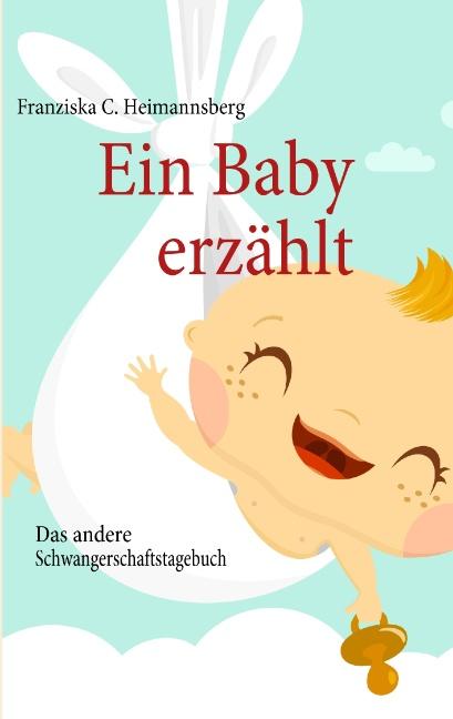 Ein Baby erzählt: Das andere Schwangerschaftstagebuch - Franziska C. Heimannsberg