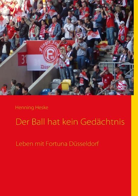 Der Ball hat kein Gedächtnis: Leben mit Fortuna Düsseldorf - Henning Heske