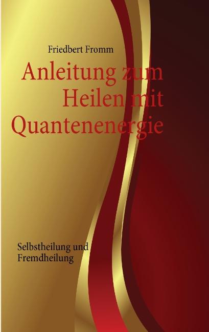 Anleitung zum Heilen mit Quantenenergie: Selbstheilung und Fremdheilung - Friedbert Fromm
