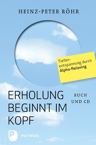 Erholung beginnt im Kopf: Tiefenentspannung durch Alpha-Relaxing - Heinz-Peter Röhr [mit CD]