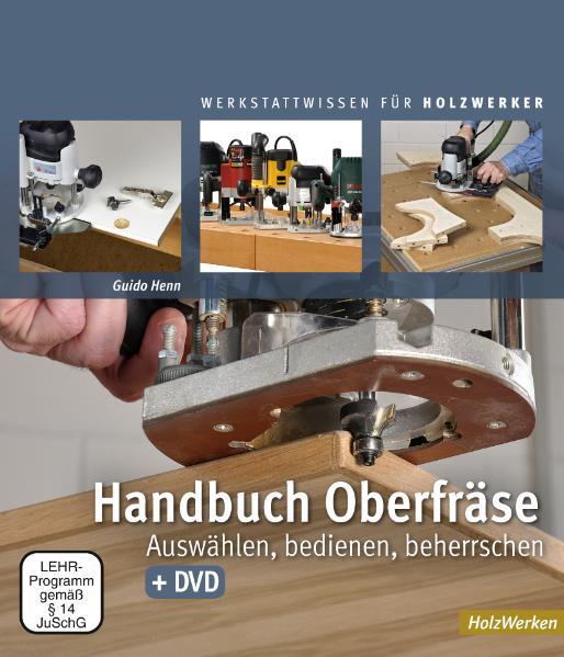 Handbuch Oberfräse: Auswählen, bedienen, beherrschen - Guido Henn