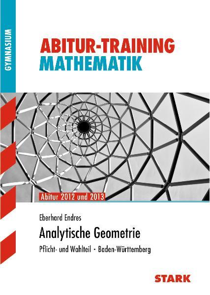Analytische Geometrie Abitur 2012 und 2013. Pflicht- und Wahlteil · Baden-Württemberg. Abitur-Training Mathematik - Eberhard Endres