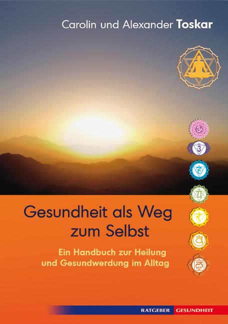 Gesundheit als Weg zum Selbst - Ein Handbuch zur Heilung und Gesundwerdung im Alltag - Carolin und Alexander Toskar