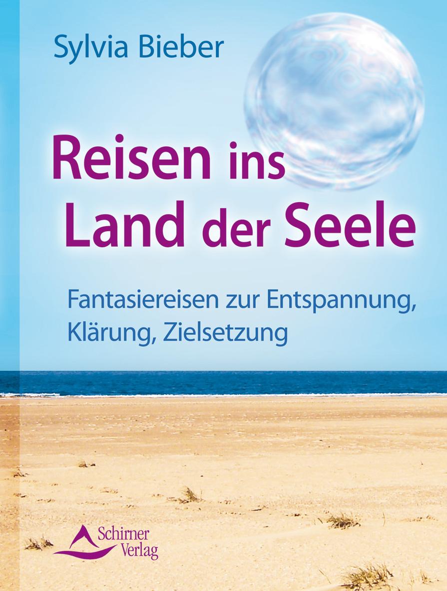 Reisen ins Land der Seele: Fantasiereisen zur Entspannung, Klärung, Zielsetzung - Ein Praxishandbuch - Sylvia Bieber
