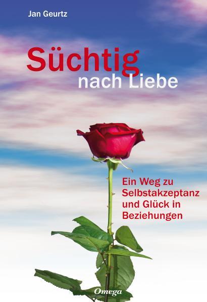 Süchtig nach Liebe: Ein Weg zu Selbstakzeptanz und Glück in Beziehungen - Jan Geurtz