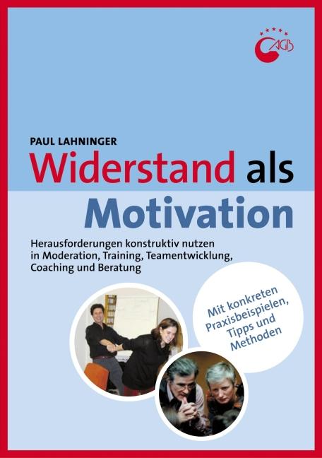 Widerstand als Motivation: Herausforderungen konstruktiv nutzen in Moderation, Training, Teamentwicklung, Coaching und B