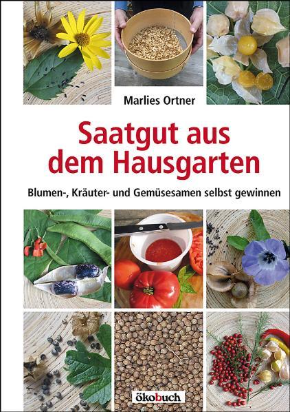 Saatgut aus dem Hausgarten: Kräuter-, Gemüse- und Blumensamen selbst gewinnen - Marlies Ortner