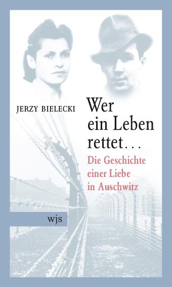 Wer ein Leben rettet...: Die Geschichte einer Liebe in Auschwitz - Jerzy Bielecki