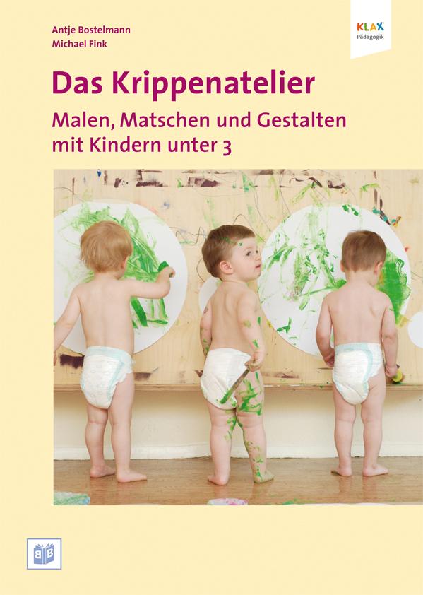 Das Krippenatelier: Malen, Matschen und Gestalten mit Kindern unter 3 - Antje Bostelmann