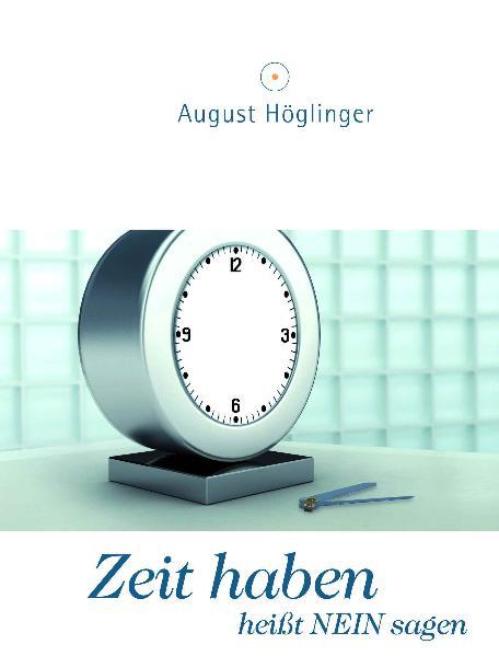 Zeit haben heißt Nein sagen: Ein Arbeitsbuch zur Selbstorganisation - August Höglinger