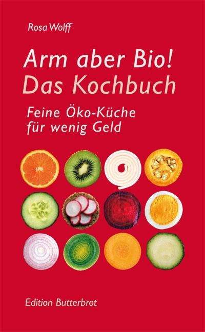 Arm aber Bio! Das Kochbuch: Feine Öko-Küche für...