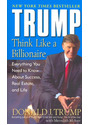 Trump: Think Like a Billionaire: Everything You Need to Know About Success, Real Estate, and Life - Donald J. Trump