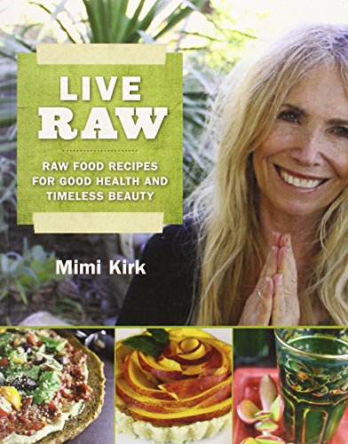 Live Raw: Raw Food Recipes for Good Health and Timeless Beauty - Mimi Kirk