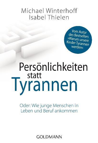 Persönlichkeiten statt Tyrannen: Oder: Wie junge Menschen in Leben und Beruf ankommen - Michael Winterhoff