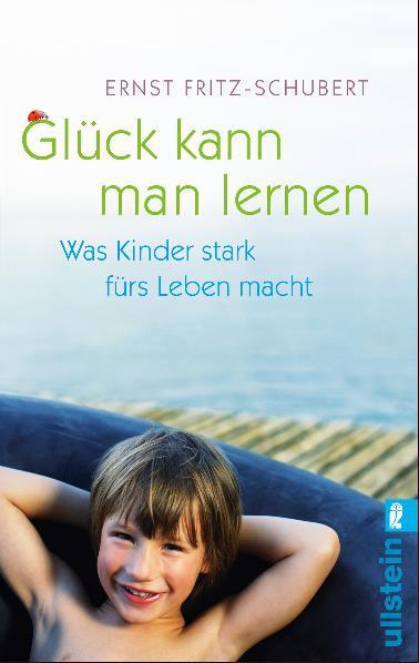 Glück kann man lernen: Was Kinder stark fürs Leben macht - Ernst Fritz-Schubert