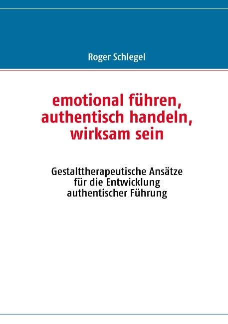 emotional führen, authentisch handeln, wirksam sein: Gestalttherapeutische Ansätze für die Entwicklung authentischer Füh