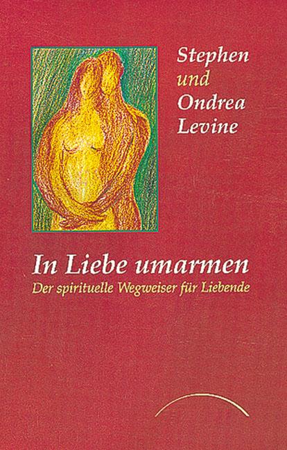 In Liebe umarmen: Der spirituelle Wegweiser für Liebende - Stephen Levine
