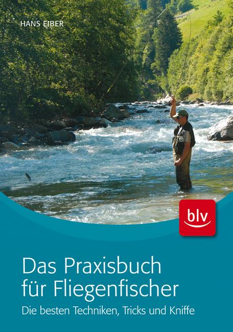 Das Praxisbuch für Fliegenfischer: Die besten Techniken, Tricks und Kniffe - Hans Eiber