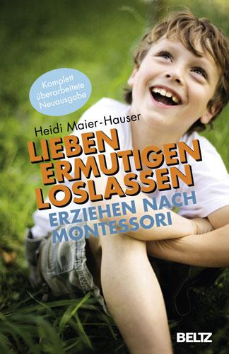 Lieben - ermutigen - loslassen: Erziehung nach Montessori - Heidi Maier-Hauser