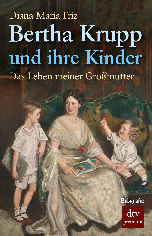 Bertha Krupp und ihre Kinder: Das Leben meiner Großmutter Durchgehend illustriert - Diana Maria Friz