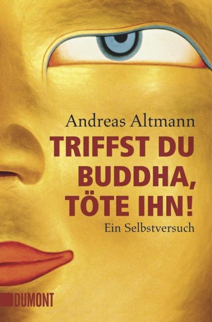 Triffst du Buddha, töte ihn!: Ein Selbstversuch - Andreas Altmann