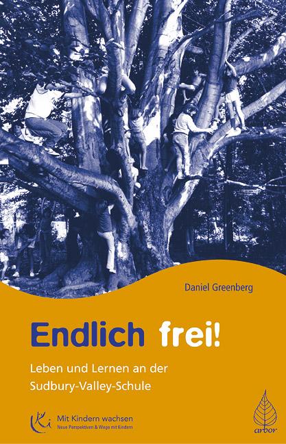 Endlich frei!: Leben und Lernen an der Sudbury Valley Schule - Daniel Greenberg