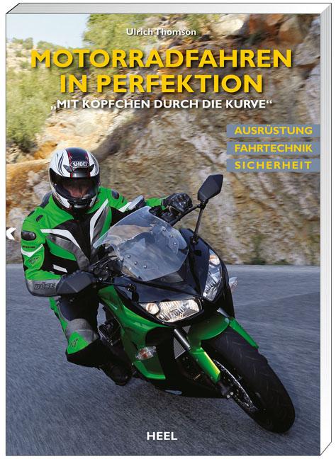 Motorradfahren in Perfektion: Mit Köpfchen durch die Kurve - Ausrüstung, Fahrtechnik, Sicherheit - Ulrich Thomson