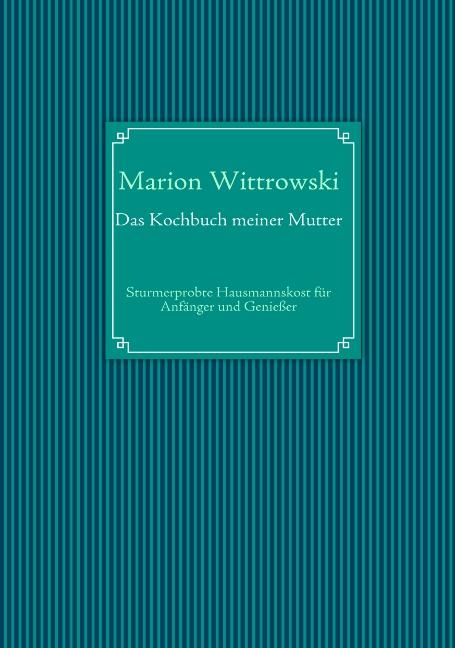 Das Kochbuch meiner Mutter: Sturmerprobte Hausmannskost für Anfänger und Genießer - Marion Wittrowski