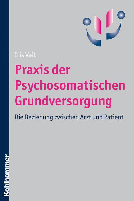 Praxis der Psychosomatischen Grundversorgung: Die Beziehung zwischen Arzt und Patient - Iris Veit