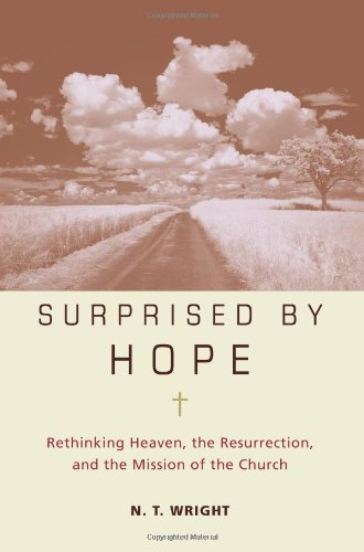 Surprised by Hope: Rethinking Heaven, the Resurrection, and the Mission of the Church - N. T. Wright