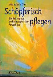 Schöpferisch pflegen: Ein Beitrag aus anthroposophischer Perspektive - Ada van der Star