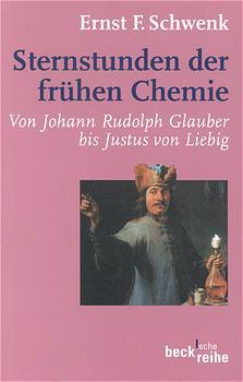 Sternstunden der frühen Chemie: Von Johann Rudolph Glauber bis Justus von Liebig - Ernst F. Schwenk