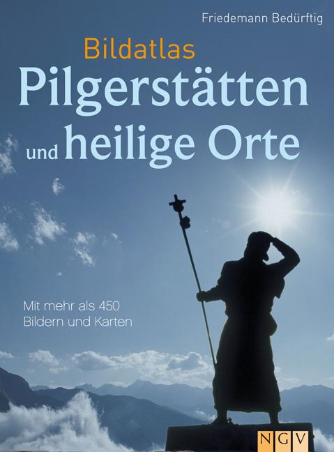 Bildatlas Pilgerstätten und heilige Orte: Mit über 450 Bildern und Karten - Friedemann Bedürftig