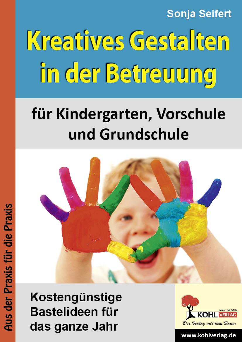 Kreatives Gestalten in der Betreuung für Kindergarten, Vorschule und Grundschule: Kostengünstige Bastelideen für das ganze Jahr - Sonja Seifert