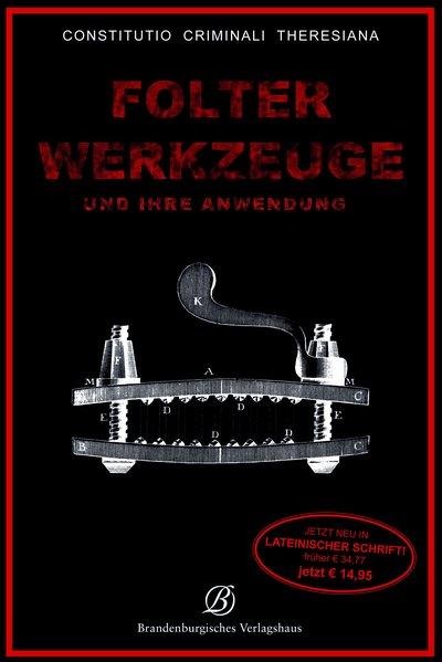Folterwerkzeuge: und ihre Anwendung - Constitutio Criminalis Theresiana