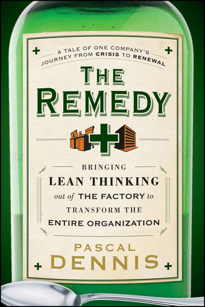 The Remedy: Bringing Lean Thinking Out of the Factory to Transform the Entire Organization - Pascal Dennis