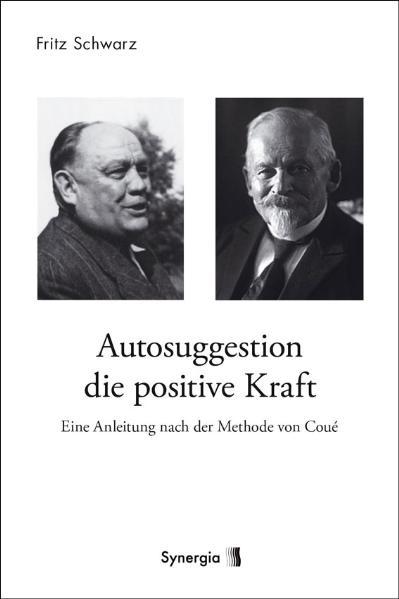 Autosuggestion, die positive Kraft: Eine Anleitung nach der Methode von Coué - Fritz Schwarz