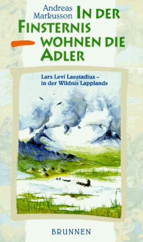 In der Finsternis wohnen die Adler. Lars Levi Laestadius - in der Wildnis Lapplands - Andreas Markusson