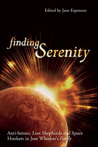 Finding Serenity: Anti-Heroes, Lost Shepherds and Space Hookers in Joss Whedon´s Firefly (Smart Pop Series)