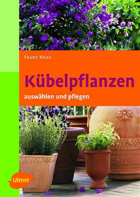 Kübelpflanzen. Auswählen und pflegen - Franz Haas